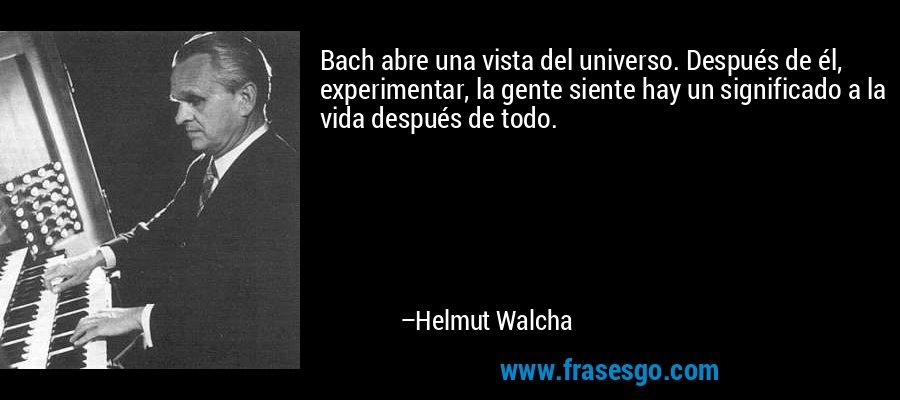 Bach abre una vista del universo. Después de él, experimentar, la gente siente hay un significado a la vida después de todo. – Helmut Walcha