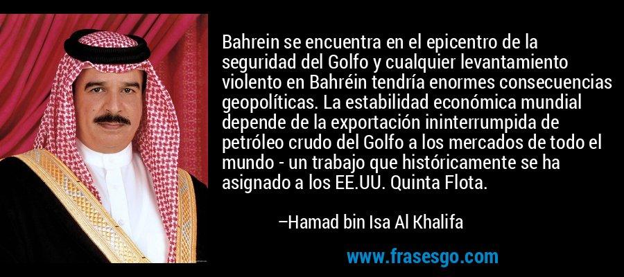 Bahrein se encuentra en el epicentro de la seguridad del Golfo y cualquier levantamiento violento en Bahréin tendría enormes consecuencias geopolíticas. La estabilidad económica mundial depende de la exportación ininterrumpida de petróleo crudo del Golfo a los mercados de todo el mundo - un trabajo que históricamente se ha asignado a los EE.UU. Quinta Flota. – Hamad bin Isa Al Khalifa