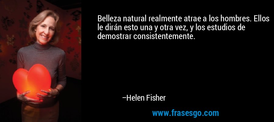 Belleza natural realmente atrae a los hombres. Ellos le dirán esto una y otra vez, y los estudios de demostrar consistentemente. – Helen Fisher