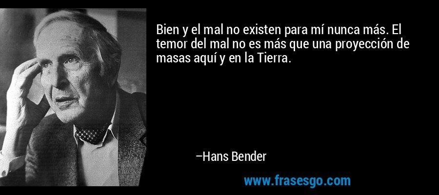 Bien y el mal no existen para mí nunca más. El temor del mal no es más que una proyección de masas aquí y en la Tierra. – Hans Bender