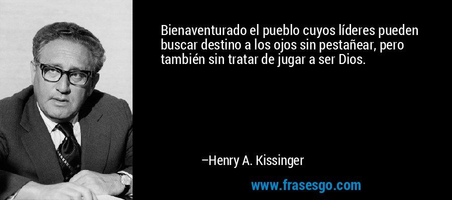 Bienaventurado el pueblo cuyos líderes pueden buscar destino a los ojos sin pestañear, pero también sin tratar de jugar a ser Dios. – Henry A. Kissinger