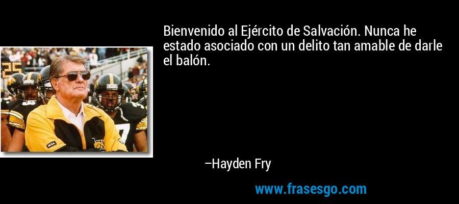 Bienvenido al Ejército de Salvación. Nunca he estado asociado con un delito tan amable de darle el balón. – Hayden Fry