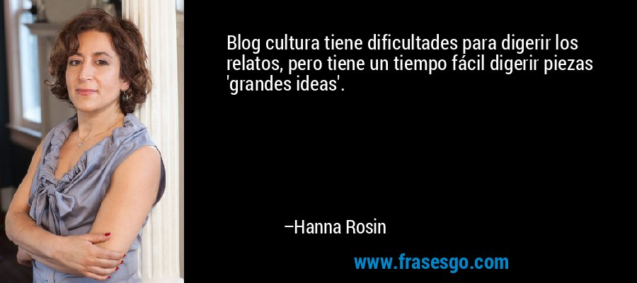Blog cultura tiene dificultades para digerir los relatos, pero tiene un tiempo fácil digerir piezas 'grandes ideas'. – Hanna Rosin