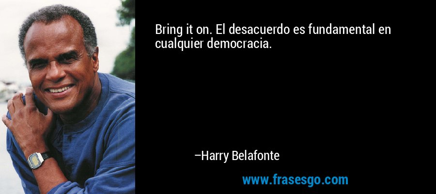 Bring it on. El desacuerdo es fundamental en cualquier democracia. – Harry Belafonte
