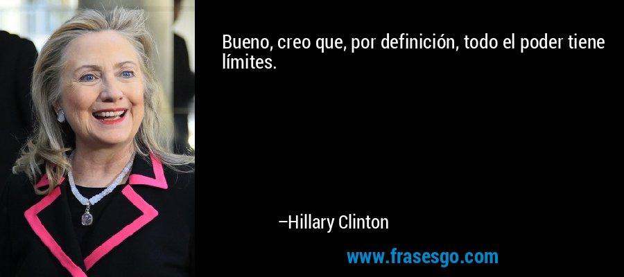 Bueno, creo que, por definición, todo el poder tiene límites. – Hillary Clinton