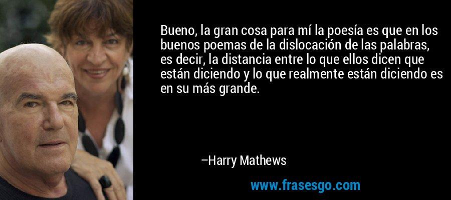 Bueno, la gran cosa para mí la poesía es que en los buenos poemas de la dislocación de las palabras, es decir, la distancia entre lo que ellos dicen que están diciendo y lo que realmente están diciendo es en su más grande. – Harry Mathews