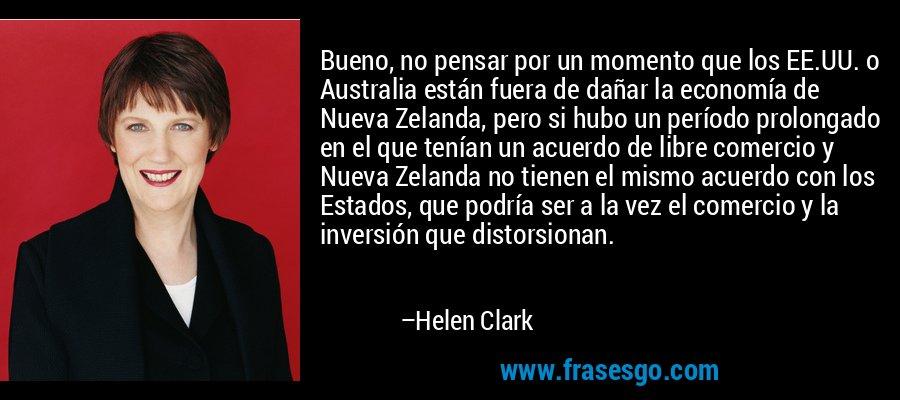 Bueno, no pensar por un momento que los EE.UU. o Australia están fuera de dañar la economía de Nueva Zelanda, pero si hubo un período prolongado en el que tenían un acuerdo de libre comercio y Nueva Zelanda no tienen el mismo acuerdo con los Estados, que podría ser a la vez el comercio y la inversión que distorsionan. – Helen Clark