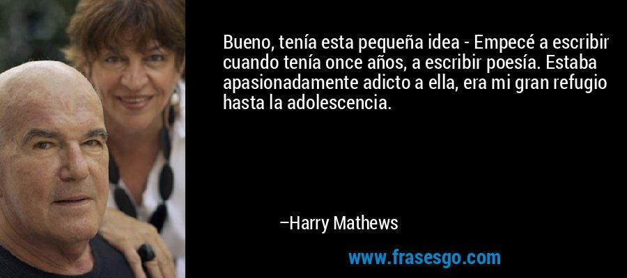 Bueno, tenía esta pequeña idea - Empecé a escribir cuando tenía once años, a escribir poesía. Estaba apasionadamente adicto a ella, era mi gran refugio hasta la adolescencia. – Harry Mathews