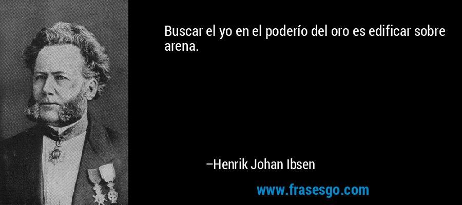 Buscar el yo en el poderío del oro es edificar sobre arena. – Henrik Johan Ibsen