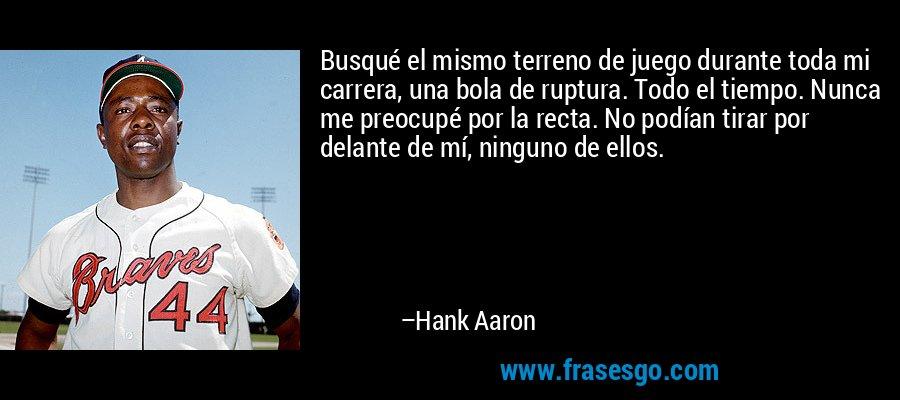 Busqué el mismo terreno de juego durante toda mi carrera, una bola de ruptura. Todo el tiempo. Nunca me preocupé por la recta. No podían tirar por delante de mí, ninguno de ellos. – Hank Aaron