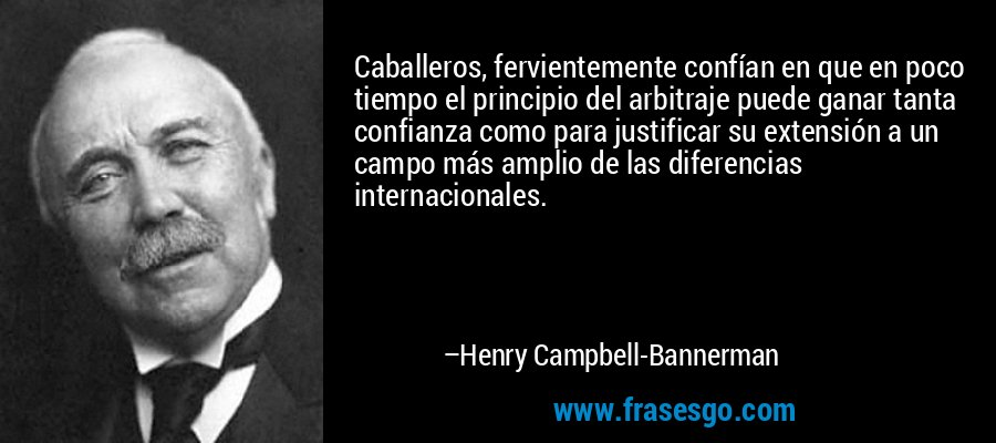 Caballeros, fervientemente confían en que en poco tiempo el principio del arbitraje puede ganar tanta confianza como para justificar su extensión a un campo más amplio de las diferencias internacionales. – Henry Campbell-Bannerman