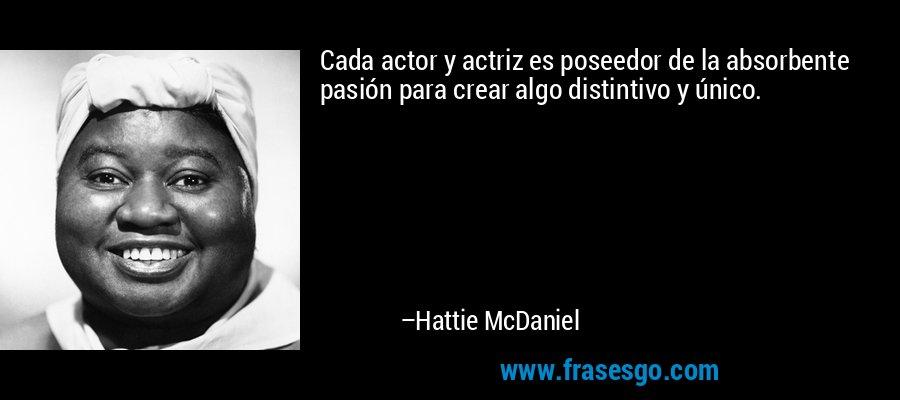 Cada actor y actriz es poseedor de la absorbente pasión para crear algo distintivo y único. – Hattie McDaniel