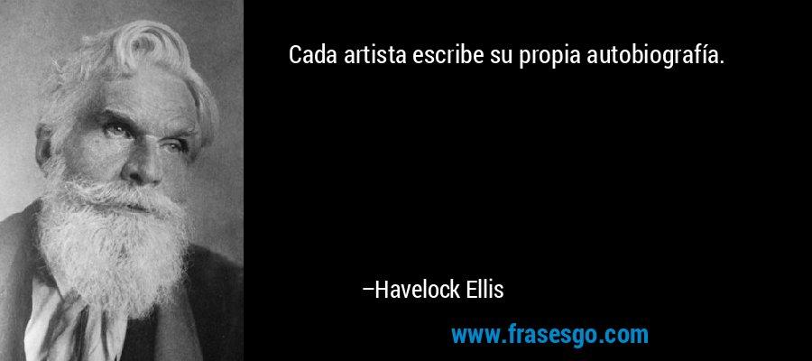 Cada artista escribe su propia autobiografía. – Havelock Ellis