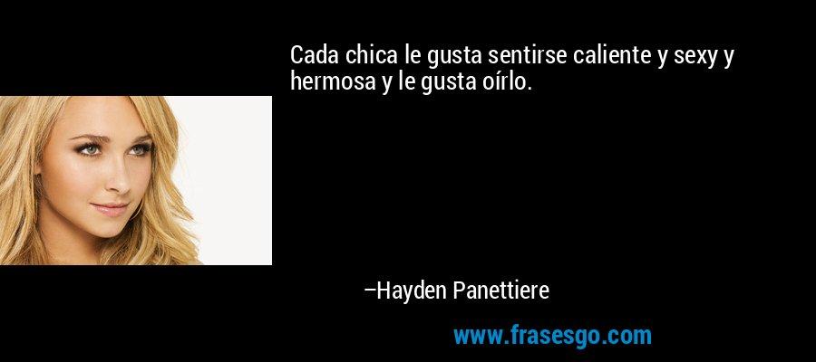 Cada chica le gusta sentirse caliente y sexy y hermosa y le gusta oírlo. – Hayden Panettiere