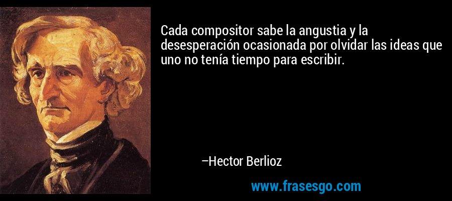 Cada compositor sabe la angustia y la desesperación ocasionada por olvidar las ideas que uno no tenía tiempo para escribir. – Hector Berlioz