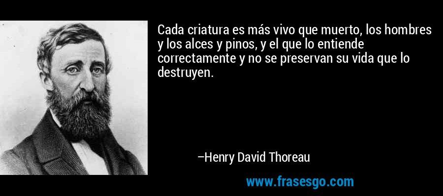 Cada criatura es más vivo que muerto, los hombres y los alces y pinos, y el que lo entiende correctamente y no se preservan su vida que lo destruyen. – Henry David Thoreau