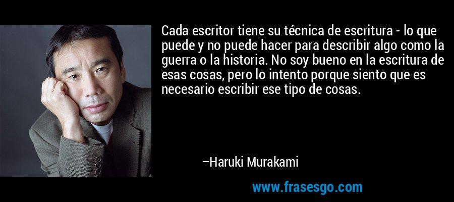 Cada escritor tiene su técnica de escritura - lo que puede y no puede hacer para describir algo como la guerra o la historia. No soy bueno en la escritura de esas cosas, pero lo intento porque siento que es necesario escribir ese tipo de cosas. – Haruki Murakami