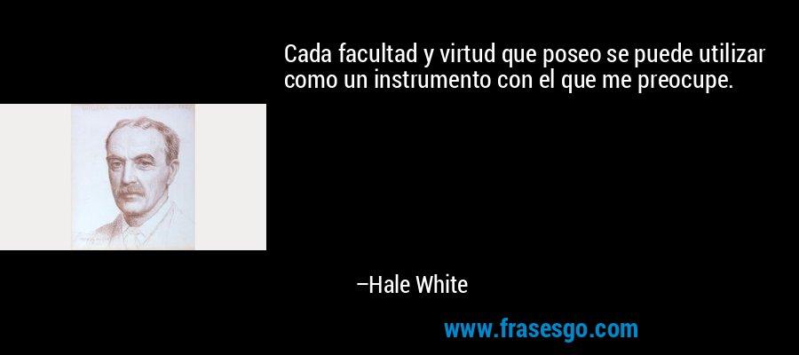 Cada facultad y virtud que poseo se puede utilizar como un instrumento con el que me preocupe. – Hale White