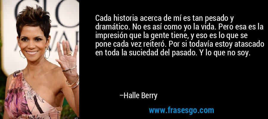 Cada historia acerca de mí es tan pesado y dramático. No es así como yo la vida. Pero esa es la impresión que la gente tiene, y eso es lo que se pone cada vez reiteró. Por si todavía estoy atascado en toda la suciedad del pasado. Y lo que no soy. – Halle Berry
