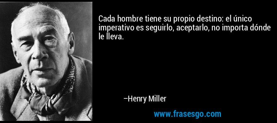 Cada hombre tiene su propio destino: el único imperativo es seguirlo, aceptarlo, no importa dónde le lleva. – Henry Miller