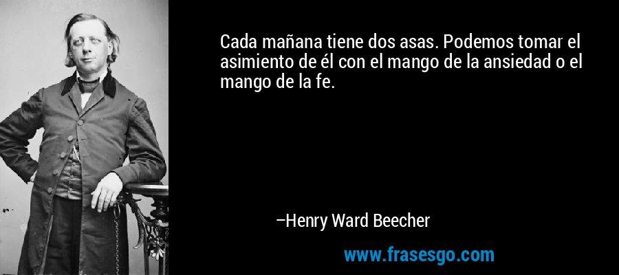 Cada mañana tiene dos asas. Podemos tomar el asimiento de él con el mango de la ansiedad o el mango de la fe. – Henry Ward Beecher