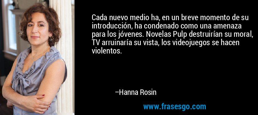 Cada nuevo medio ha, en un breve momento de su introducción, ha condenado como una amenaza para los jóvenes. Novelas Pulp destruirían su moral, TV arruinaría su vista, los videojuegos se hacen violentos. – Hanna Rosin