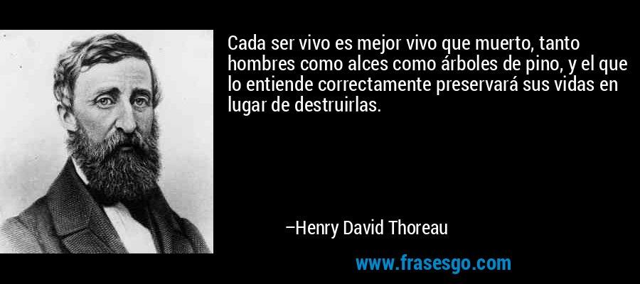 Cada ser vivo es mejor vivo que muerto, tanto hombres como alces como árboles de pino, y el que lo entiende correctamente preservará sus vidas en lugar de destruirlas. – Henry David Thoreau