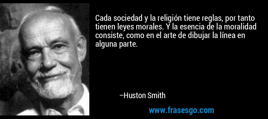 Cada sociedad y la religión tiene reglas, por tanto tienen leyes morales. Y la esencia de la moralidad consiste, como en el arte de dibujar la línea en alguna parte. – Huston Smith
