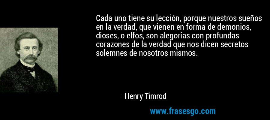 Cada uno tiene su lección, porque nuestros sueños en la verdad, que vienen en forma de demonios, dioses, o elfos, son alegorías con profundas corazones de la verdad que nos dicen secretos solemnes de nosotros mismos. – Henry Timrod
