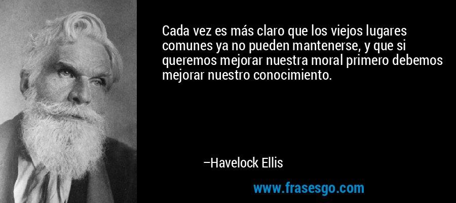 Cada vez es más claro que los viejos lugares comunes ya no pueden mantenerse, y que si queremos mejorar nuestra moral primero debemos mejorar nuestro conocimiento. – Havelock Ellis