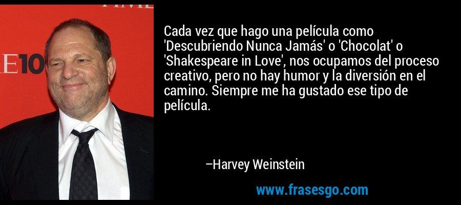 Cada vez que hago una película como 'Descubriendo Nunca Jamás' o 'Chocolat' o 'Shakespeare in Love', nos ocupamos del proceso creativo, pero no hay humor y la diversión en el camino. Siempre me ha gustado ese tipo de película. – Harvey Weinstein