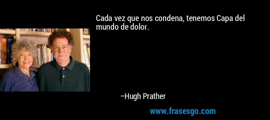 Cada vez que nos condena, tenemos Capa del mundo de dolor. – Hugh Prather