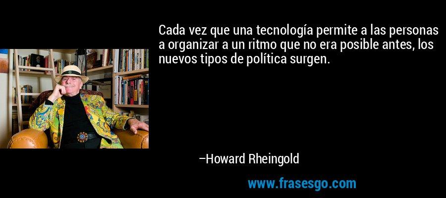 Cada vez que una tecnología permite a las personas a organizar a un ritmo que no era posible antes, los nuevos tipos de política surgen. – Howard Rheingold