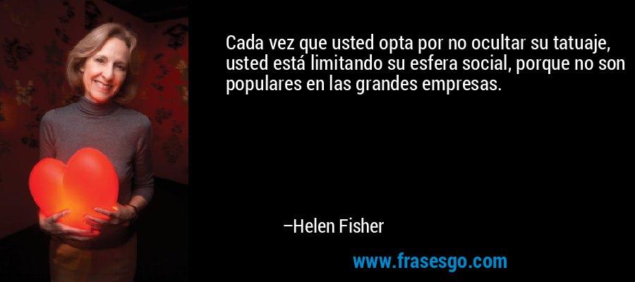 Cada vez que usted opta por no ocultar su tatuaje, usted está limitando su esfera social, porque no son populares en las grandes empresas. – Helen Fisher