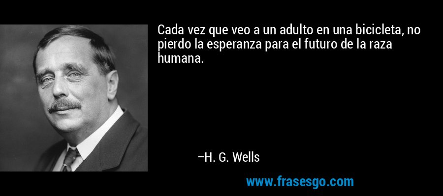 Cada vez que veo a un adulto en una bicicleta, no pierdo la esperanza para el futuro de la raza humana. – H. G. Wells