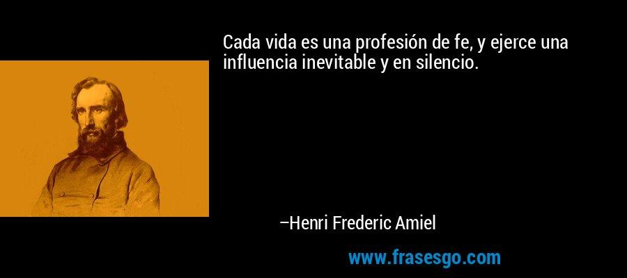 Cada vida es una profesión de fe, y ejerce una influencia inevitable y en silencio. – Henri Frederic Amiel