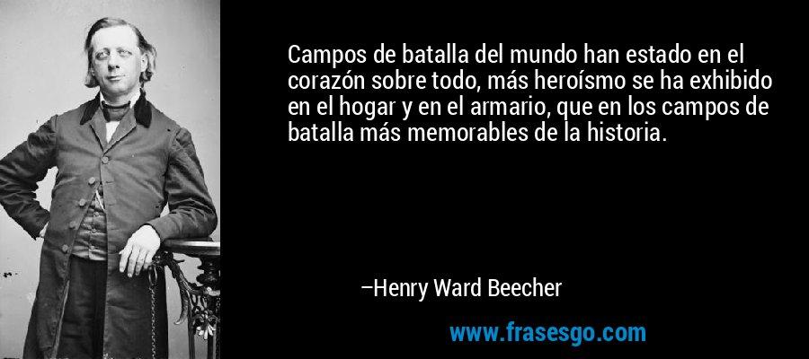 Campos de batalla del mundo han estado en el corazón sobre todo, más heroísmo se ha exhibido en el hogar y en el armario, que en los campos de batalla más memorables de la historia. – Henry Ward Beecher