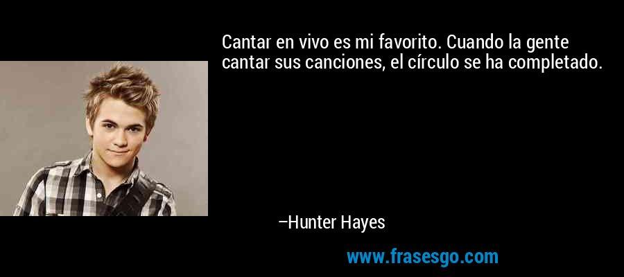 Cantar en vivo es mi favorito. Cuando la gente cantar sus canciones, el círculo se ha completado. – Hunter Hayes