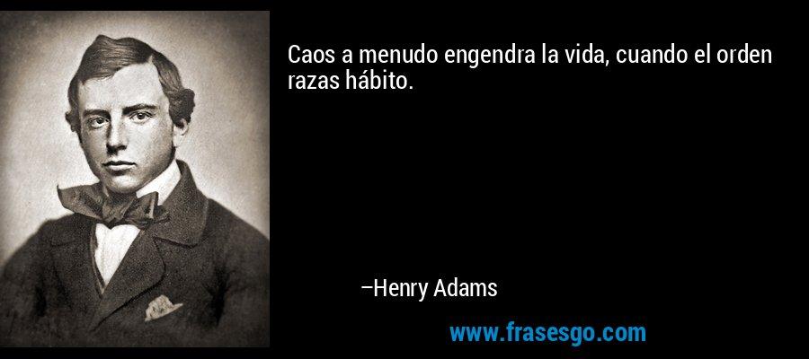 Caos a menudo engendra la vida, cuando el orden razas hábito. – Henry Adams
