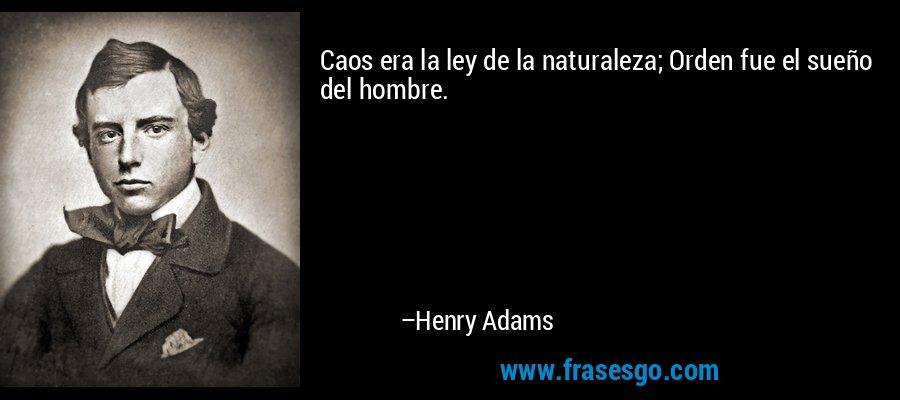 Caos era la ley de la naturaleza; Orden fue el sueño del hombre. – Henry Adams