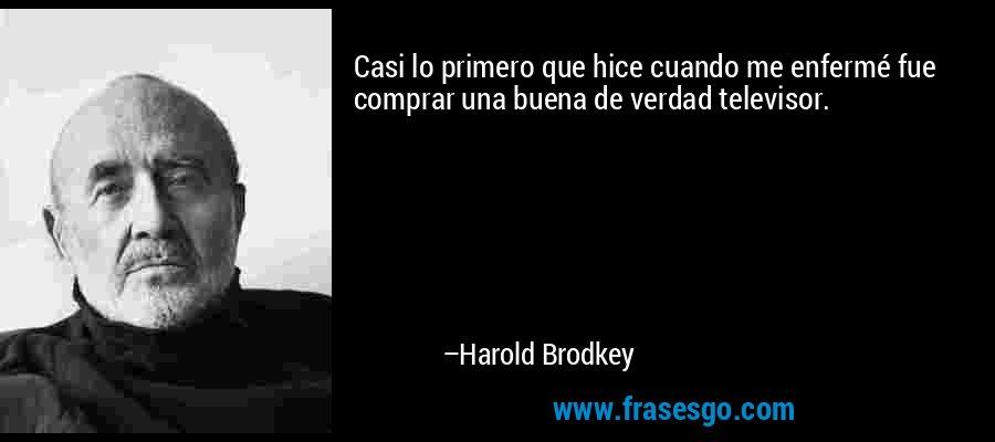 Casi lo primero que hice cuando me enfermé fue comprar una buena de verdad televisor. – Harold Brodkey