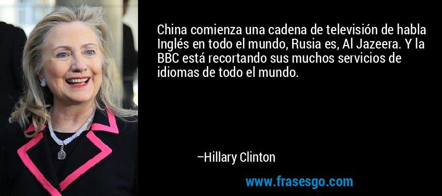 China comienza una cadena de televisión de habla Inglés en todo el mundo, Rusia es, Al Jazeera. Y la BBC está recortando sus muchos servicios de idiomas de todo el mundo. – Hillary Clinton