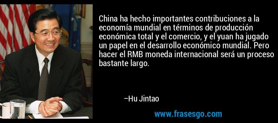 China ha hecho importantes contribuciones a la economía mundial en términos de producción económica total y el comercio, y el yuan ha jugado un papel en el desarrollo económico mundial. Pero hacer el RMB moneda internacional será un proceso bastante largo. – Hu Jintao