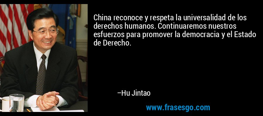 China reconoce y respeta la universalidad de los derechos humanos. Continuaremos nuestros esfuerzos para promover la democracia y el Estado de Derecho. – Hu Jintao