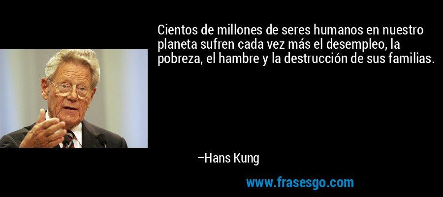 Cientos de millones de seres humanos en nuestro planeta sufren cada vez más el desempleo, la pobreza, el hambre y la destrucción de sus familias. – Hans Kung