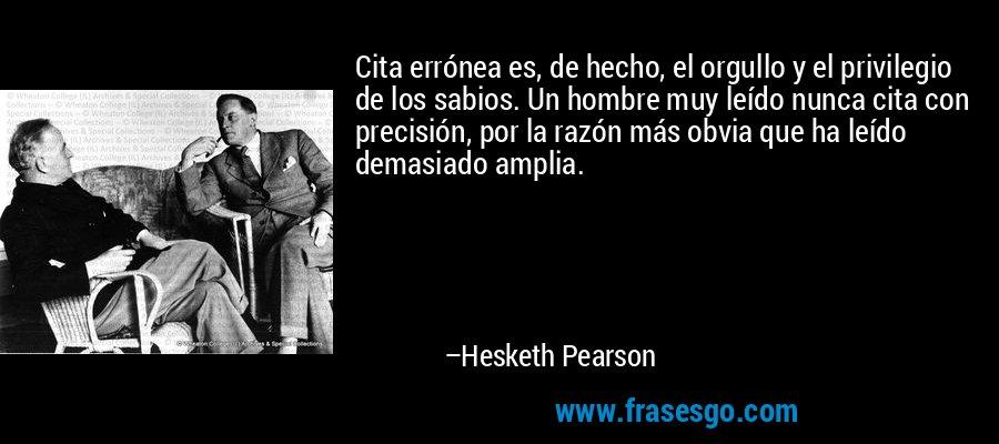 Cita errónea es, de hecho, el orgullo y el privilegio de los sabios. Un hombre muy leído nunca cita con precisión, por la razón más obvia que ha leído demasiado amplia. – Hesketh Pearson