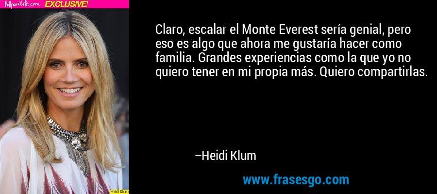 Claro, escalar el Monte Everest sería genial, pero eso es algo que ahora me gustaría hacer como familia. Grandes experiencias como la que yo no quiero tener en mi propia más. Quiero compartirlas. – Heidi Klum
