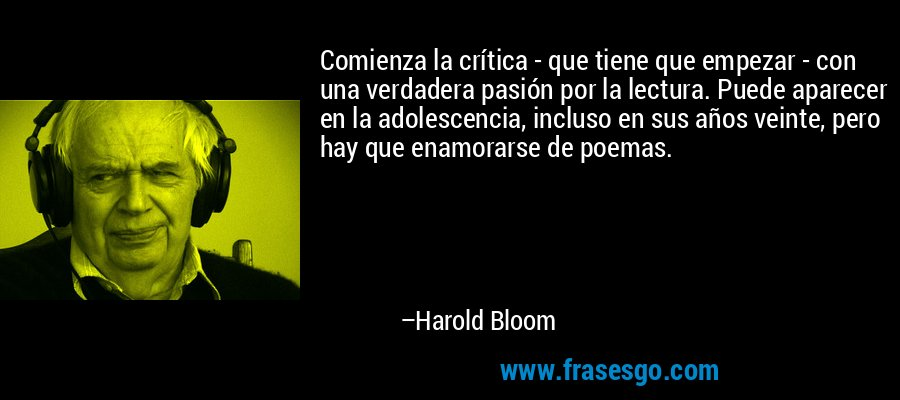 Comienza la crítica - que tiene que empezar - con una verdadera pasión por la lectura. Puede aparecer en la adolescencia, incluso en sus años veinte, pero hay que enamorarse de poemas. – Harold Bloom