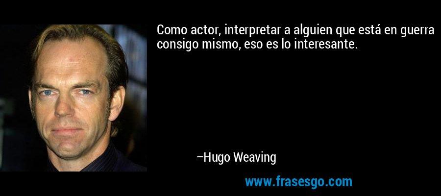 Como actor, interpretar a alguien que está en guerra consigo mismo, eso es lo interesante. – Hugo Weaving