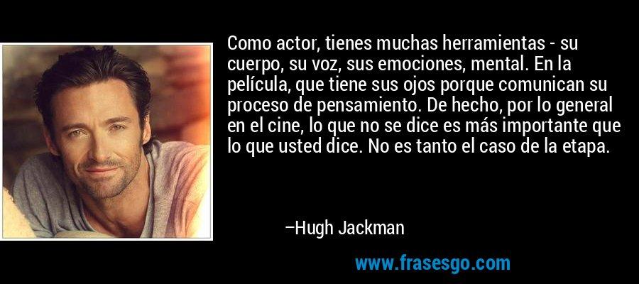 Como actor, tienes muchas herramientas - su cuerpo, su voz, sus emociones, mental. En la película, que tiene sus ojos porque comunican su proceso de pensamiento. De hecho, por lo general en el cine, lo que no se dice es más importante que lo que usted dice. No es tanto el caso de la etapa. – Hugh Jackman
